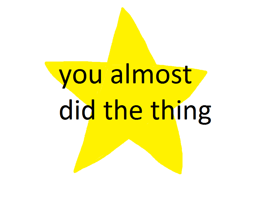 you almost did the thing